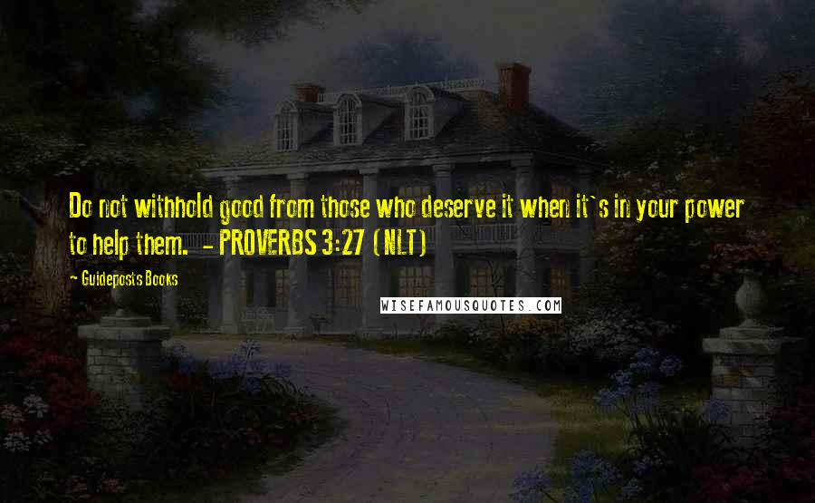 Guideposts Books quotes: Do not withhold good from those who deserve it when it's in your power to help them. - PROVERBS 3:27 (NLT)