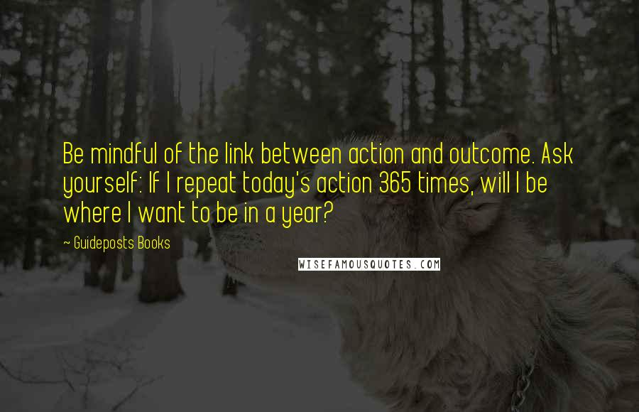 Guideposts Books quotes: Be mindful of the link between action and outcome. Ask yourself: If I repeat today's action 365 times, will I be where I want to be in a year?