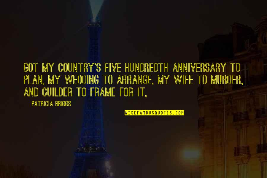 Guilder Quotes By Patricia Briggs: Got my country's five hundredth anniversary to plan,