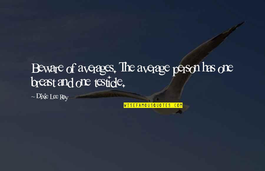 Guilders Quotes By Dixie Lee Ray: Beware of averages. The average person has one