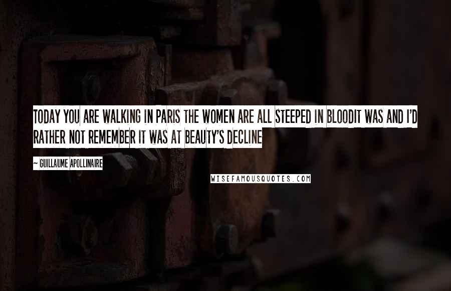 Guillaume Apollinaire quotes: Today you are walking in Paris the women are all steeped in bloodIt was and I'd rather not remember it was at beauty's decline
