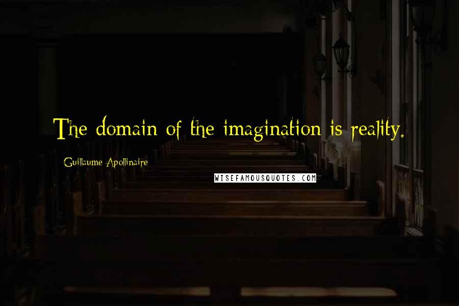 Guillaume Apollinaire quotes: The domain of the imagination is reality.