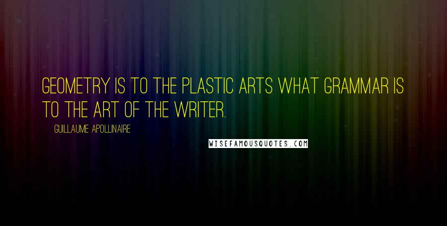 Guillaume Apollinaire quotes: Geometry is to the plastic arts what grammar is to the art of the writer.