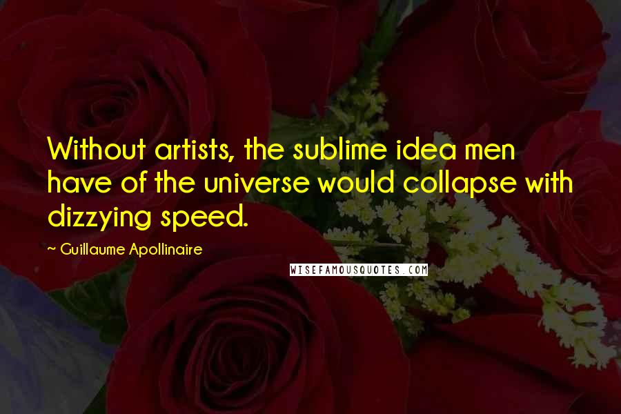 Guillaume Apollinaire quotes: Without artists, the sublime idea men have of the universe would collapse with dizzying speed.