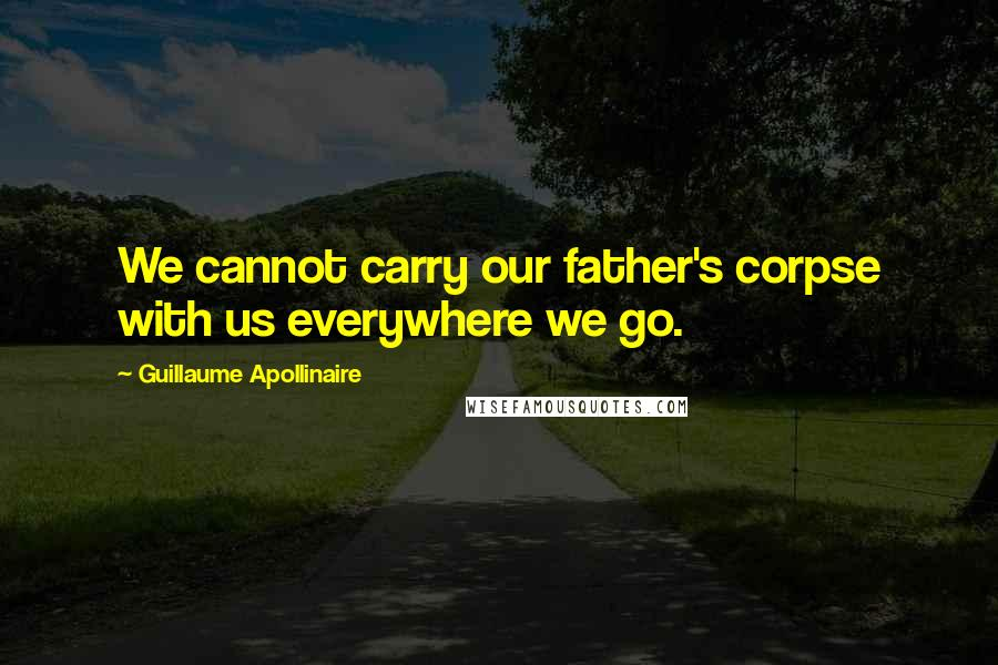 Guillaume Apollinaire quotes: We cannot carry our father's corpse with us everywhere we go.