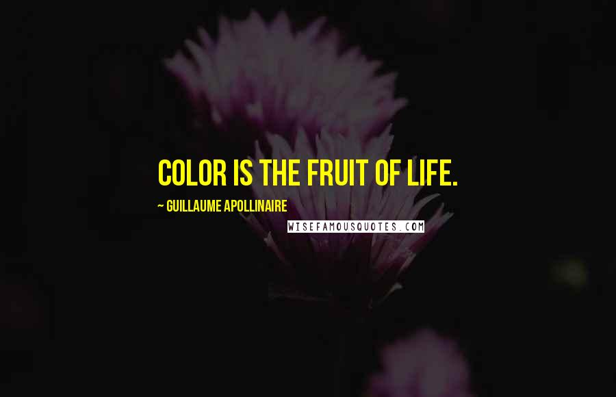 Guillaume Apollinaire quotes: Color is the fruit of life.