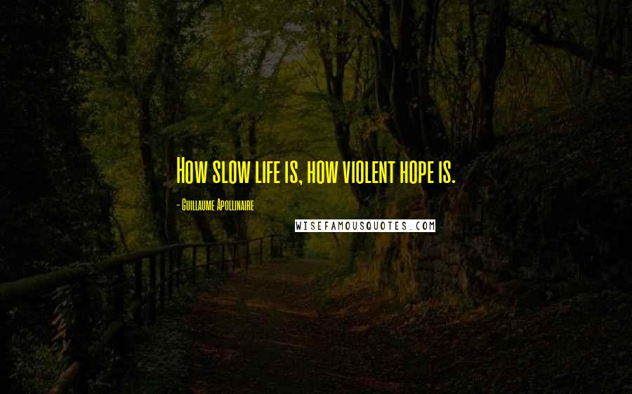 Guillaume Apollinaire quotes: How slow life is, how violent hope is.
