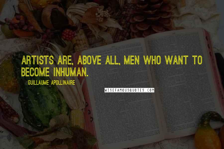 Guillaume Apollinaire quotes: Artists are, above all, men who want to become inhuman.