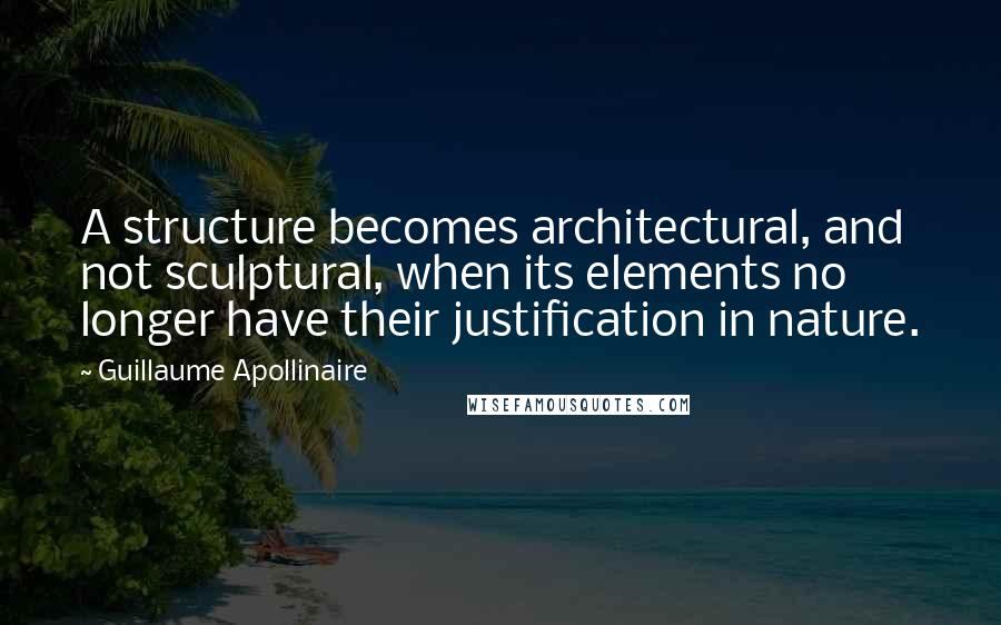 Guillaume Apollinaire quotes: A structure becomes architectural, and not sculptural, when its elements no longer have their justification in nature.