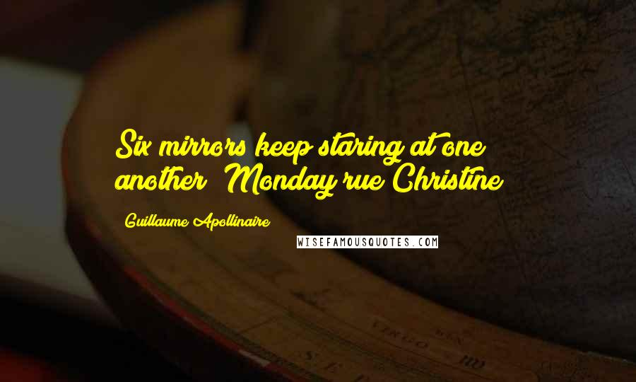 "Guillaume Apollinaire quotes: Six mirrors keep staring at one another(""Monday rue Christine"")"