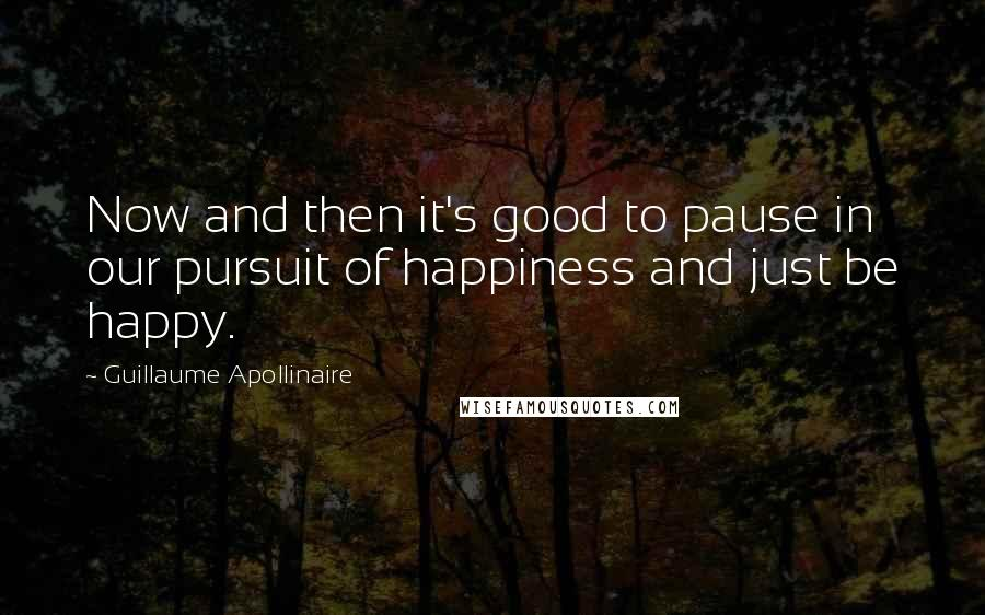 Guillaume Apollinaire quotes: Now and then it's good to pause in our pursuit of happiness and just be happy.