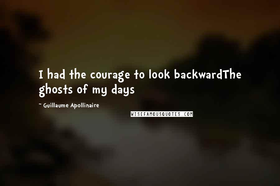 Guillaume Apollinaire quotes: I had the courage to look backwardThe ghosts of my days