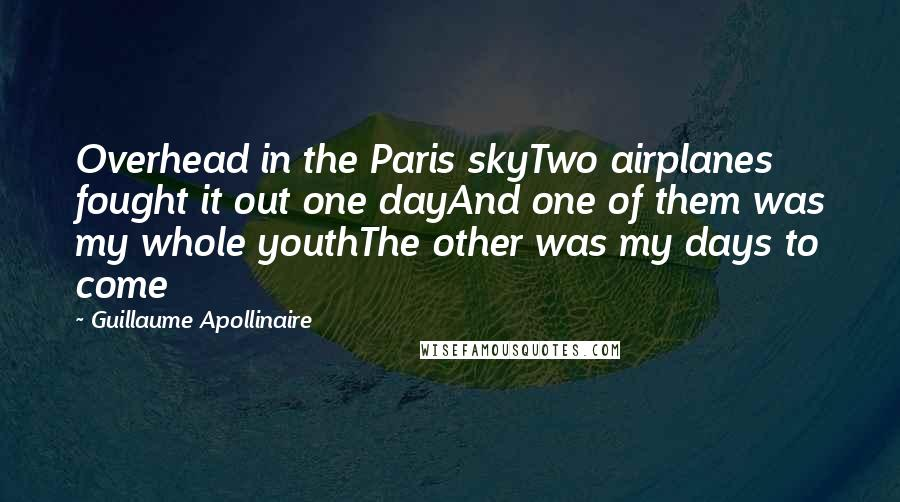 Guillaume Apollinaire quotes: Overhead in the Paris skyTwo airplanes fought it out one dayAnd one of them was my whole youthThe other was my days to come
