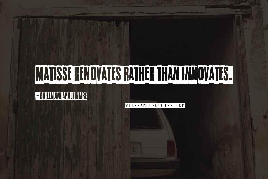 Guillaume Apollinaire quotes: Matisse renovates rather than innovates.