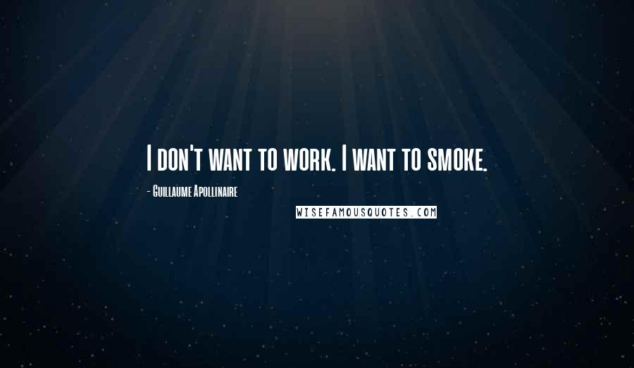Guillaume Apollinaire quotes: I don't want to work. I want to smoke.