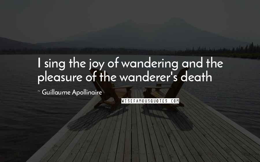 Guillaume Apollinaire quotes: I sing the joy of wandering and the pleasure of the wanderer's death