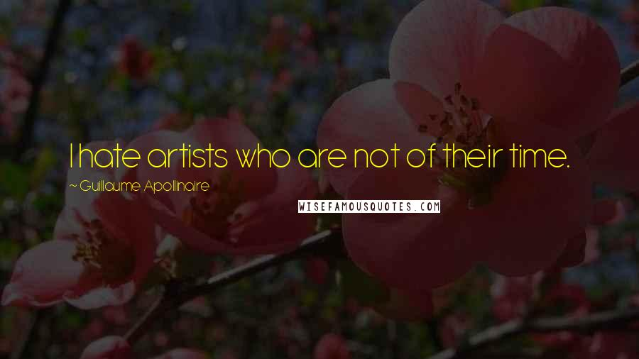 Guillaume Apollinaire quotes: I hate artists who are not of their time.