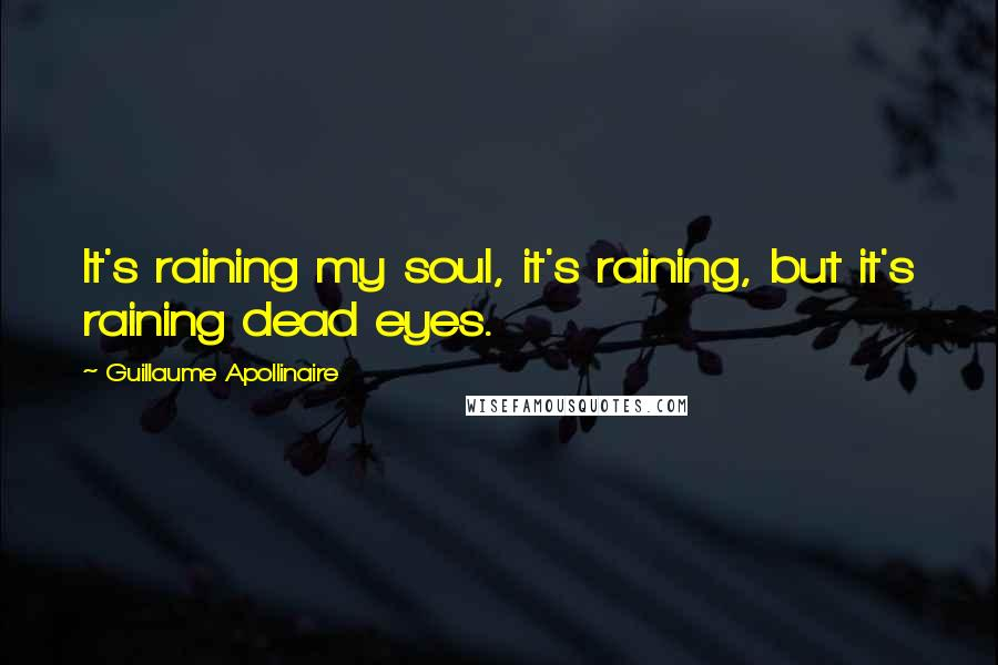 Guillaume Apollinaire quotes: It's raining my soul, it's raining, but it's raining dead eyes.