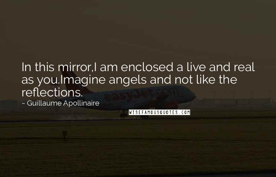 Guillaume Apollinaire quotes: In this mirror,I am enclosed a live and real as you.Imagine angels and not like the reflections.