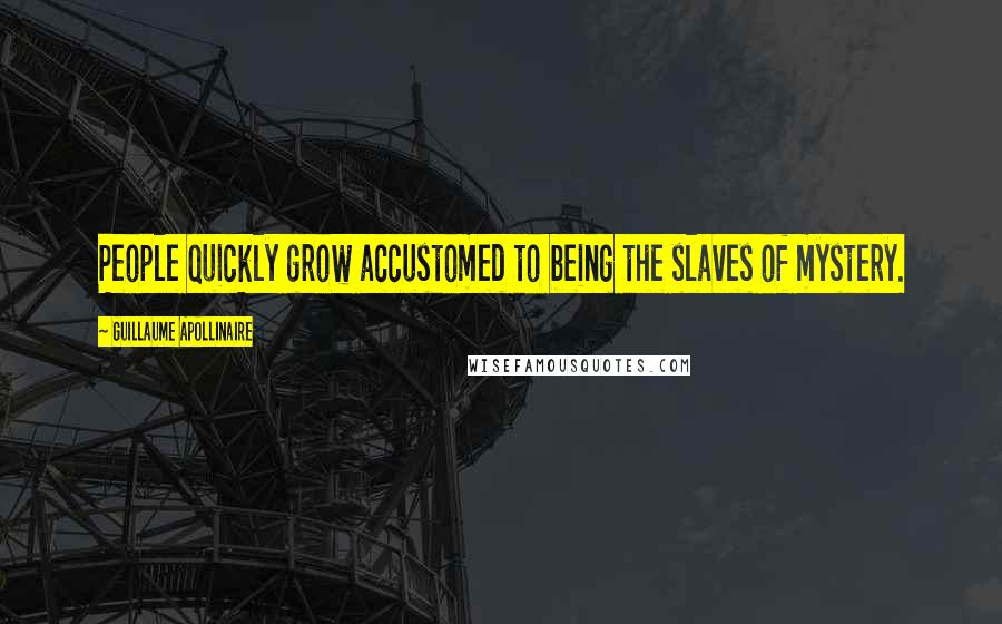 Guillaume Apollinaire quotes: People quickly grow accustomed to being the slaves of mystery.