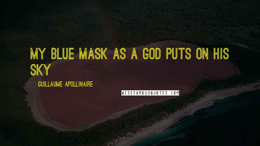Guillaume Apollinaire quotes: My blue mask as a God puts on his sky