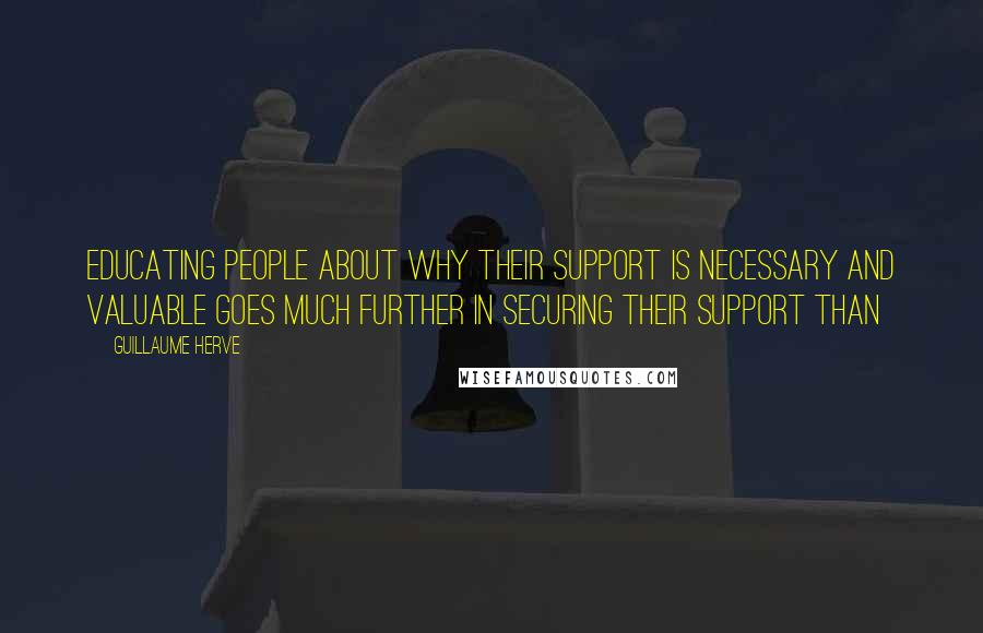 Guillaume Herve quotes: Educating people about why their support is necessary and valuable goes much further in securing their support than