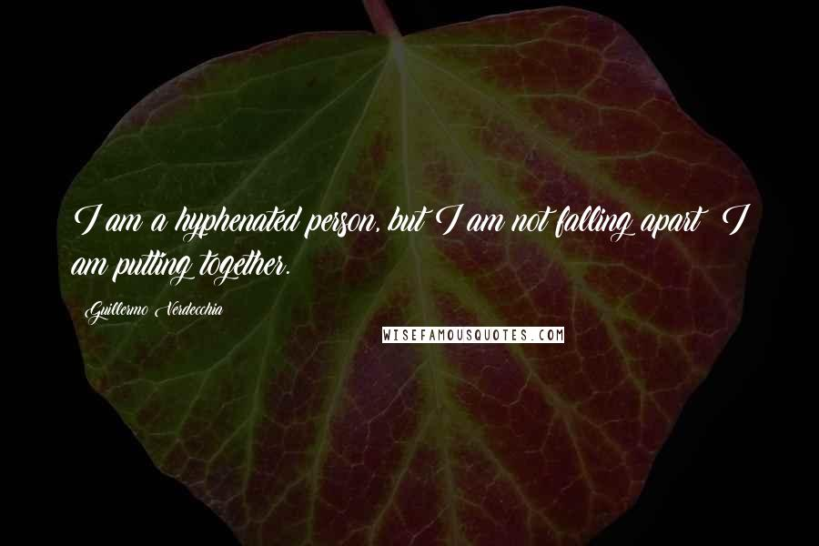 Guillermo Verdecchia quotes: I am a hyphenated person, but I am not falling apart; I am putting together.