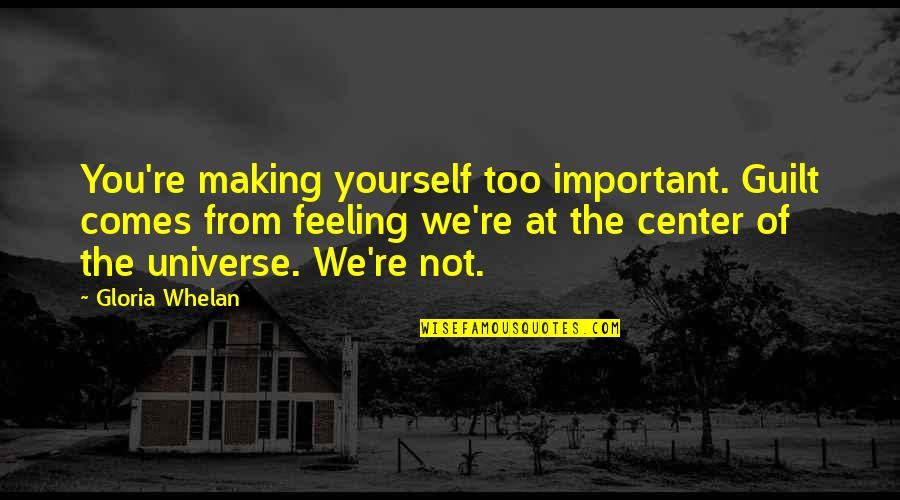 Guilt Feeling Quotes By Gloria Whelan: You're making yourself too important. Guilt comes from