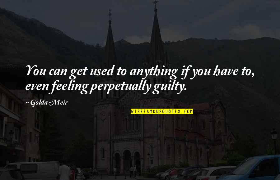 Guilt Feeling Quotes By Golda Meir: You can get used to anything if you