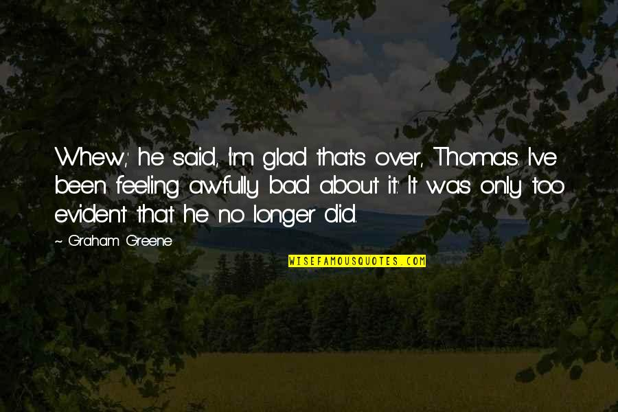 Guilt Feeling Quotes By Graham Greene: Whew,' he said, 'I'm glad that's over, Thomas.