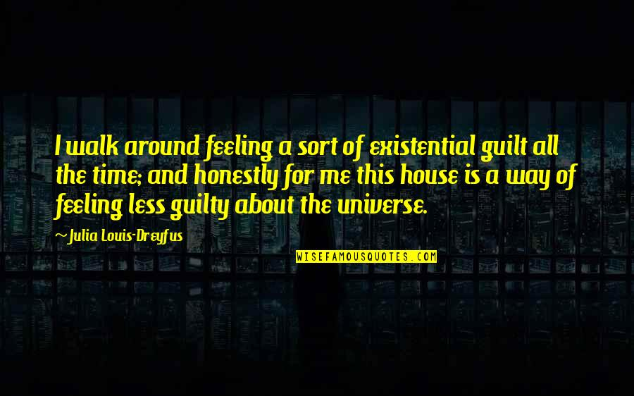 Guilt Feeling Quotes By Julia Louis-Dreyfus: I walk around feeling a sort of existential