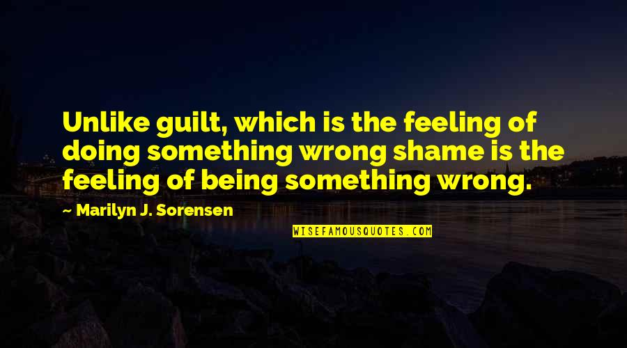 Guilt Feeling Quotes By Marilyn J. Sorensen: Unlike guilt, which is the feeling of doing