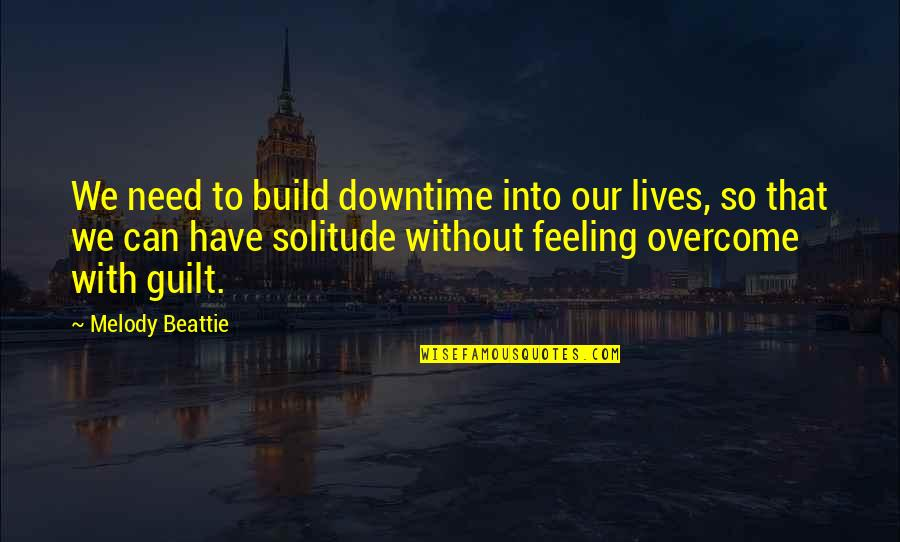 Guilt Feeling Quotes By Melody Beattie: We need to build downtime into our lives,