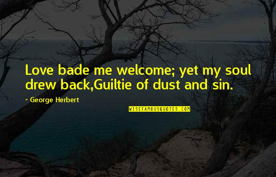 Guiltie Quotes By George Herbert: Love bade me welcome; yet my soul drew