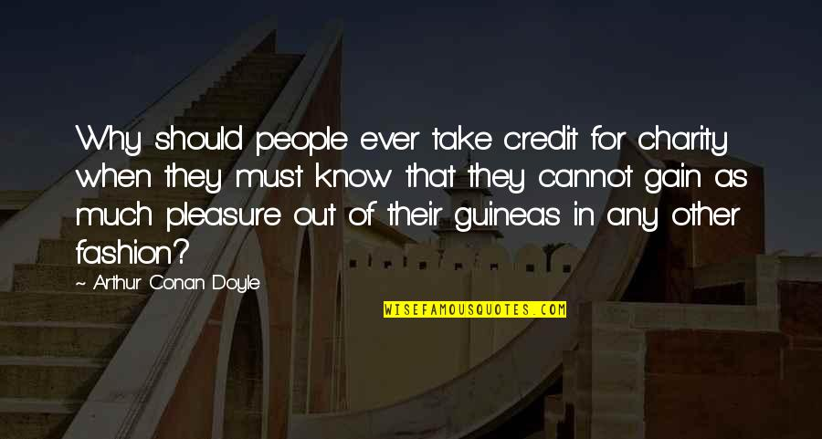 Guineas Quotes By Arthur Conan Doyle: Why should people ever take credit for charity