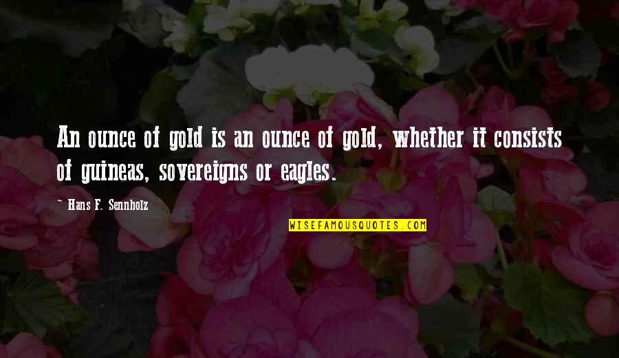 Guineas Quotes By Hans F. Sennholz: An ounce of gold is an ounce of