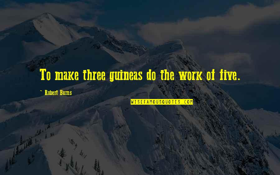 Guineas Quotes By Robert Burns: To make three guineas do the work of