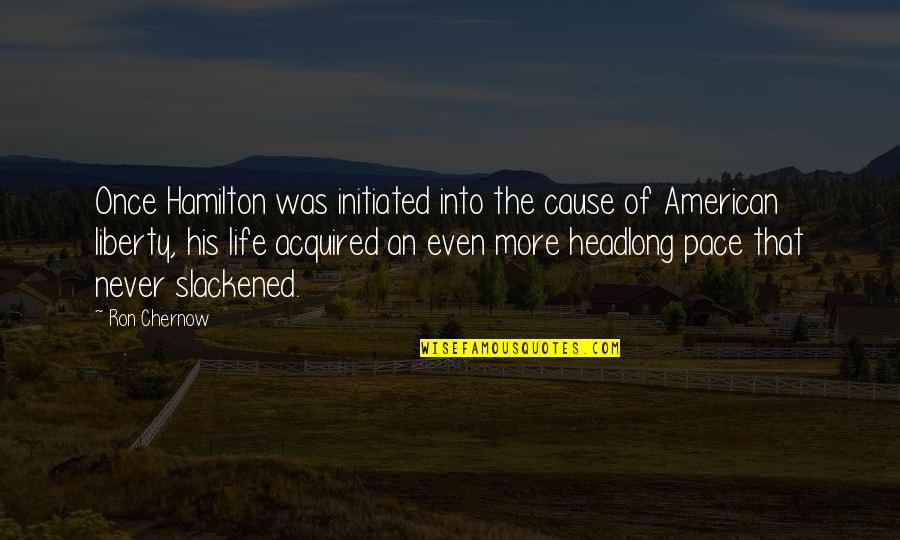 Guineas Quotes By Ron Chernow: Once Hamilton was initiated into the cause of