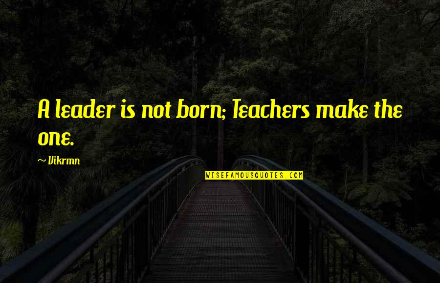 Guitar Quotes And Quotes By Vikrmn: A leader is not born; Teachers make the