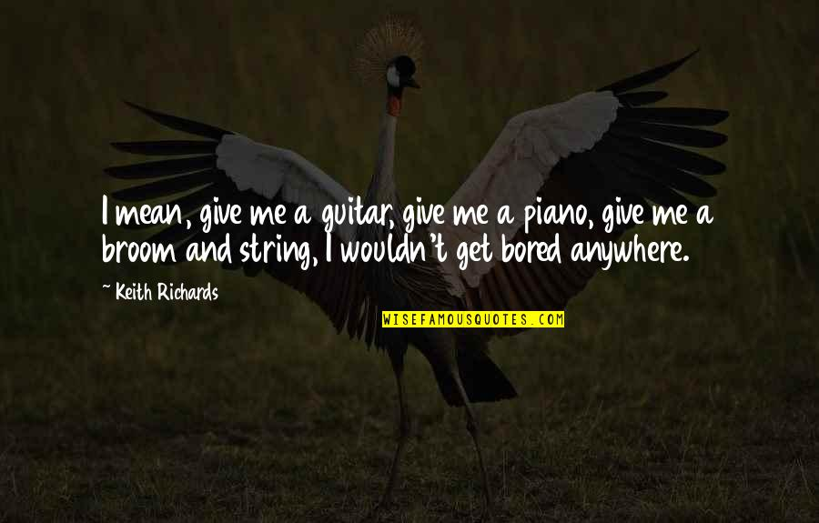 Guitar String Quotes By Keith Richards: I mean, give me a guitar, give me