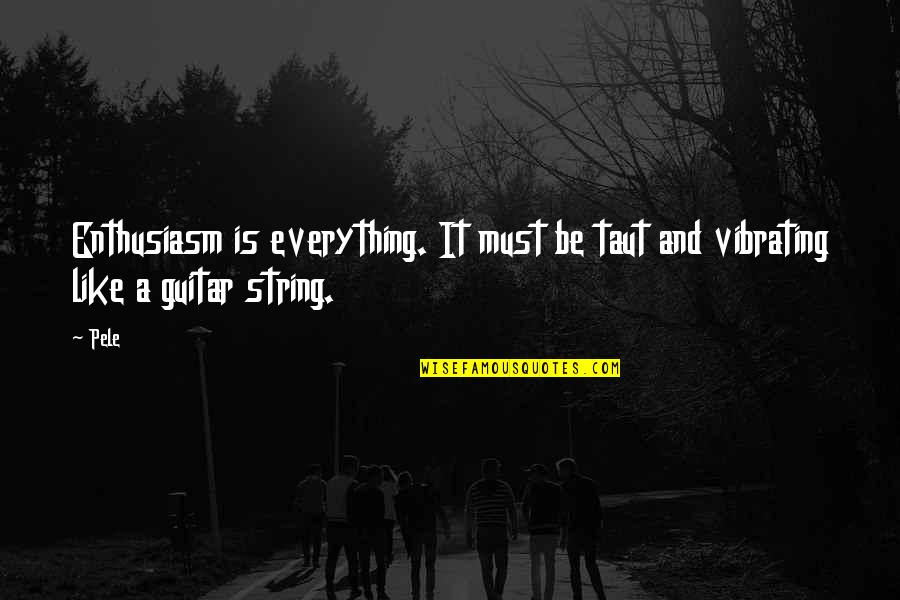 Guitar String Quotes By Pele: Enthusiasm is everything. It must be taut and