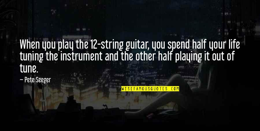Guitar String Quotes By Pete Seeger: When you play the 12-string guitar, you spend