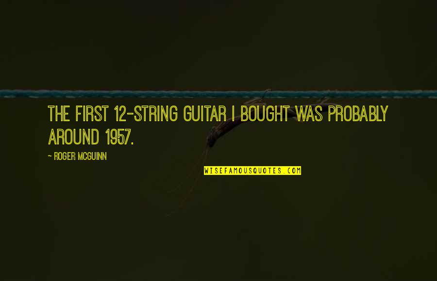 Guitar String Quotes By Roger McGuinn: The first 12-string guitar I bought was probably
