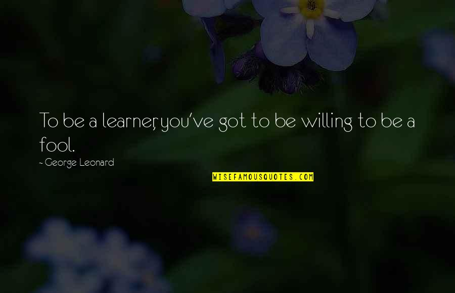 Gulal Quotes By George Leonard: To be a learner, you've got to be