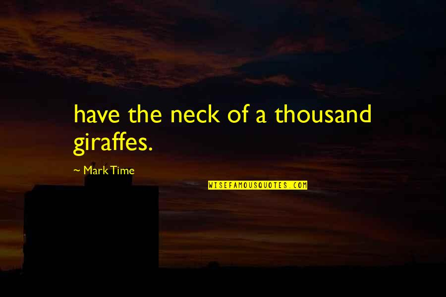 Gulal Quotes By Mark Time: have the neck of a thousand giraffes.