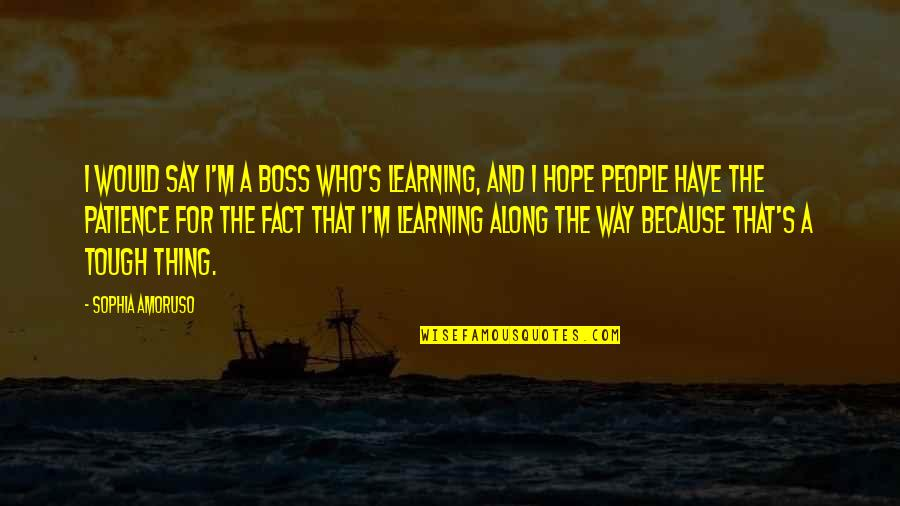 Gulay Quotes By Sophia Amoruso: I would say I'm a boss who's learning,