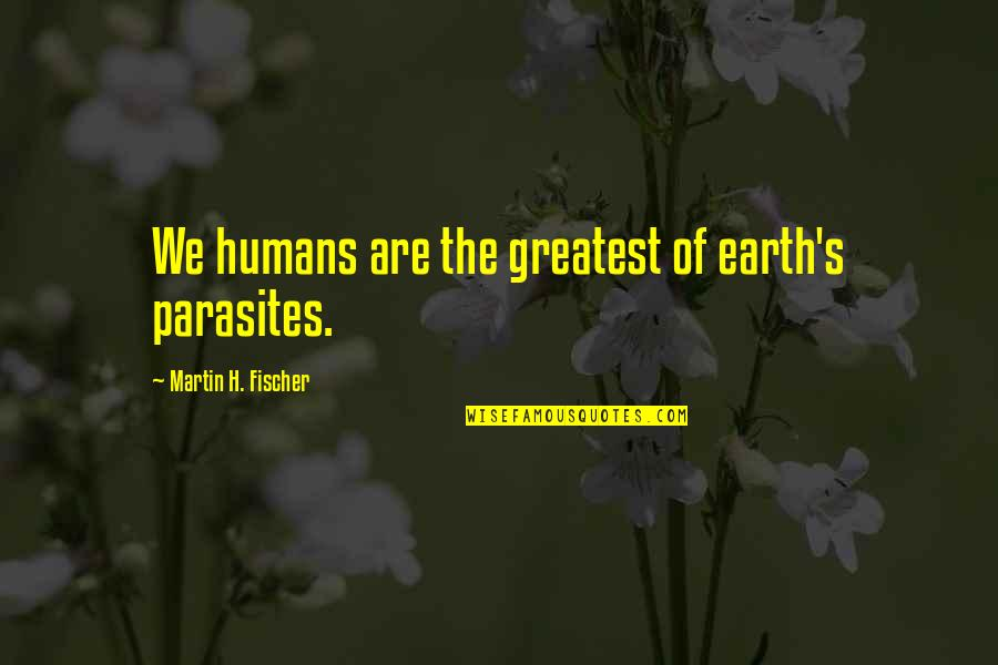 Gulbenk Quotes By Martin H. Fischer: We humans are the greatest of earth's parasites.