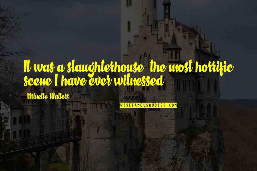 Gulbenk Quotes By Minette Walters: It was a slaughterhouse, the most horrific scene