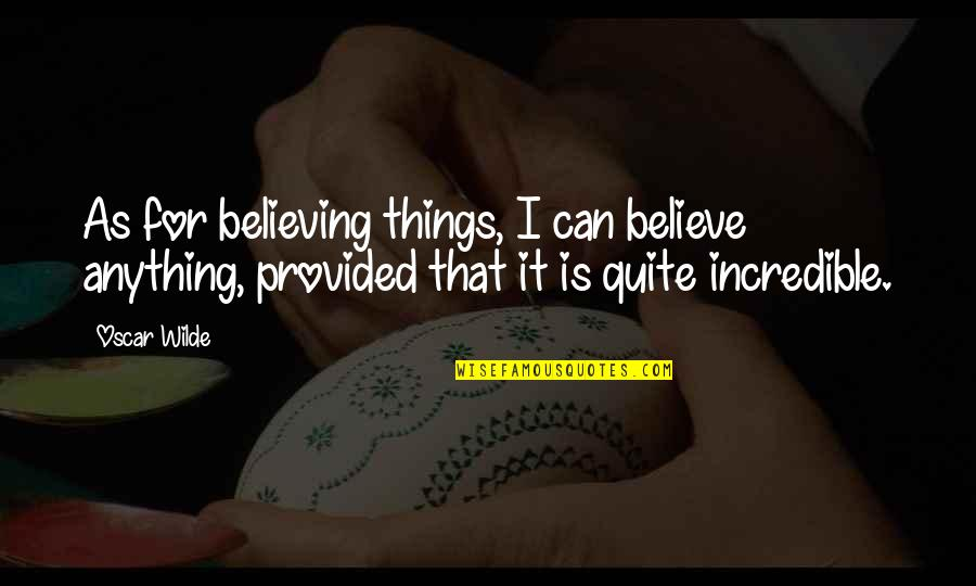 Gulbenk Quotes By Oscar Wilde: As for believing things, I can believe anything,