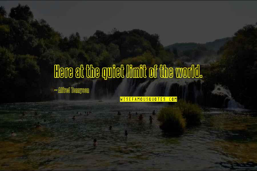 Gulleys Quotes By Alfred Tennyson: Here at the quiet limit of the world.